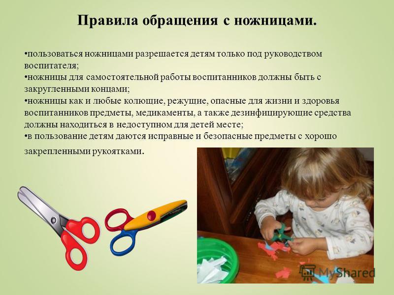 Правила обращения с ножницами. пользоваться ножницами разрешается детям только под руководством воспитателя; ножницы для самостоятельной работы воспитанников должны быть с закругленными концами; ножницы как и любые колющие, режущие, опасные для жизни