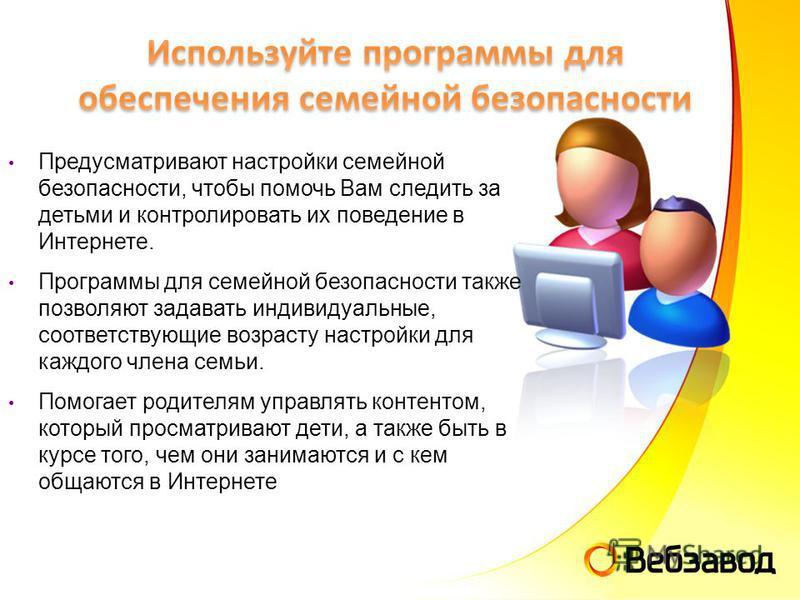 Предусматривают настройки семейной безопасности, чтобы помочь Вам следить за детьми и контролировать их поведение в Интернете. Программы для семейной безопасности также позволяют задавать индивидуальные, соответствующие возрасту настройки для каждого