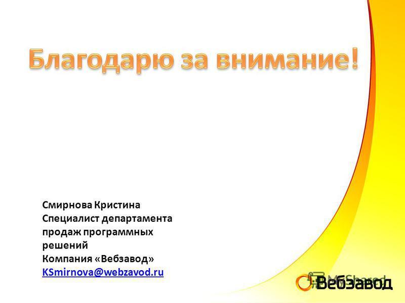 Смирнова Кристина Специалист департамента продаж программных решений Компания «Вебзавод» KSmirnova@webzavod.ru