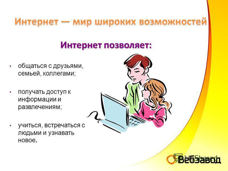 общаться с друзьями, семьей, коллегами; получать доступ к информации и развлечениям; учиться, встречаться с людьми и узнавать новое. Интернет позволяет: