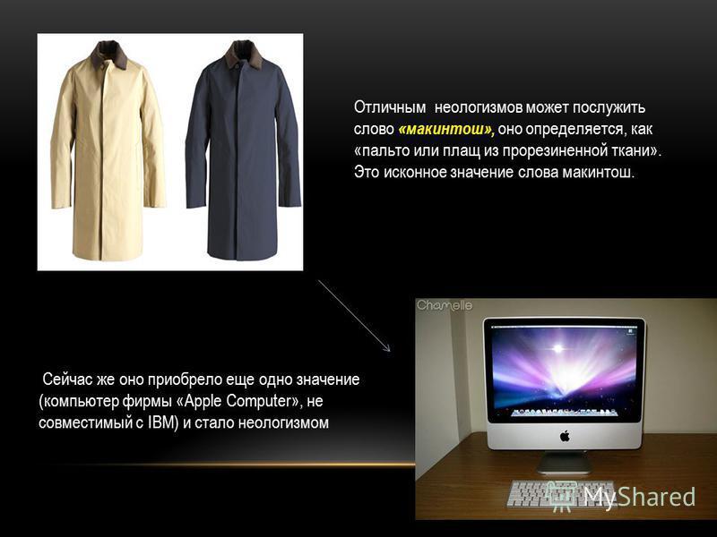 Отличным неологизмов может послужить слово « макинтош», оно определяется, как «пальто или плащ из прорезиненной ткани». Это исконное значение слова макинтош. Сейчас же оно приобрело еще одно значение (компьютер фирмы «Apple Computer», не совместимый