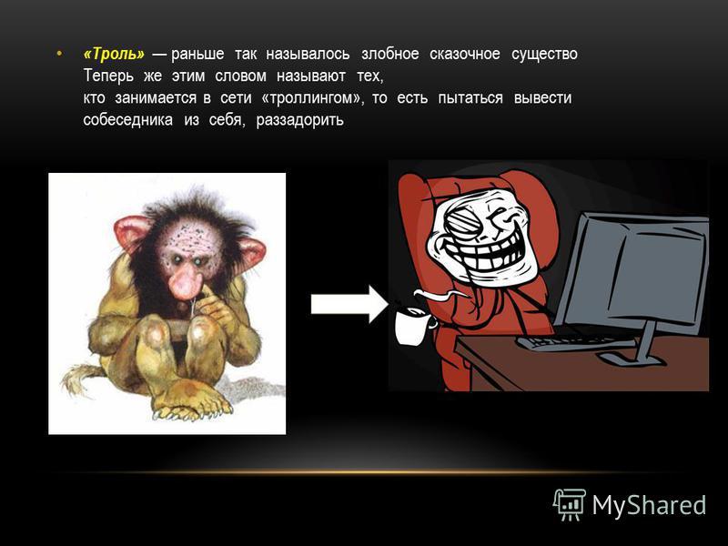 «Троль» раньше так называлось злобное сказочное существо Теперь же этим словом называют тех, кто занимается в сети «троллингом», то есть пытаться вывести собеседника из себя, раззадорить