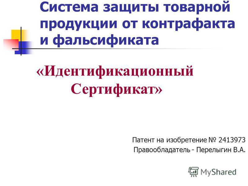 Система защиты товарной продукции от контрафакта и фальсификата Патент на изобретение 2413973 Правообладатель - Перелыгин В.А. «Идентификационный Сертификат»