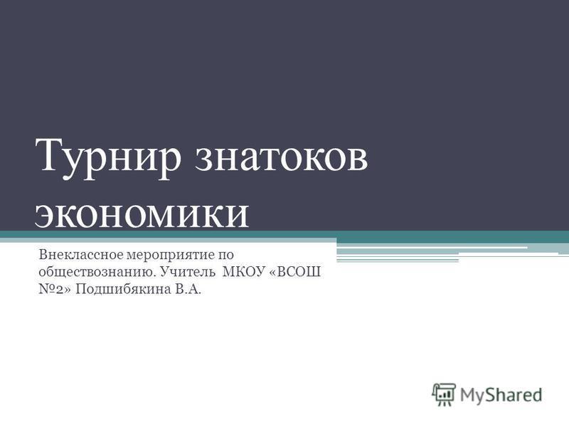 Турнир знатоков экономики Внеклассное мероприятие по обществознанию. Учитель МКОУ «ВСОШ 2» Подшибякина В.А.