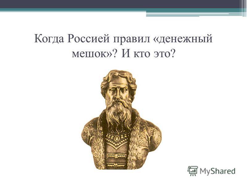 Когда Россией правил «денежный мешок»? И кто это?