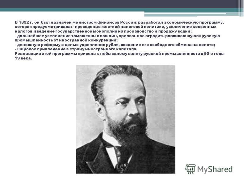 В 1892 г. он был назначен министром финансов России; разработал экономическую программу, которая предусматривала: - проведение жесткой налоговой политики, увеличение косвенных налогов, введение государственной монополии на производство и продажу водк