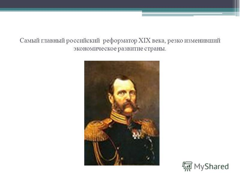 Самый главный российский реформатор ХIХ века, резко изменивший экономическое развитие страны.