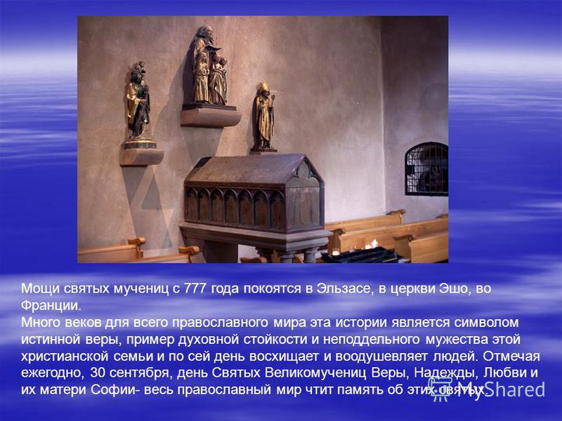 Мощи святых мучениц с 777 года покоятся в Эльзасе, в церкви Эшо, во Франции. Много веков для всего православного мира эта истории является символом истинной веры, пример духовной стойкости и неподдельного мужества этой христианской семьи и по сей ден