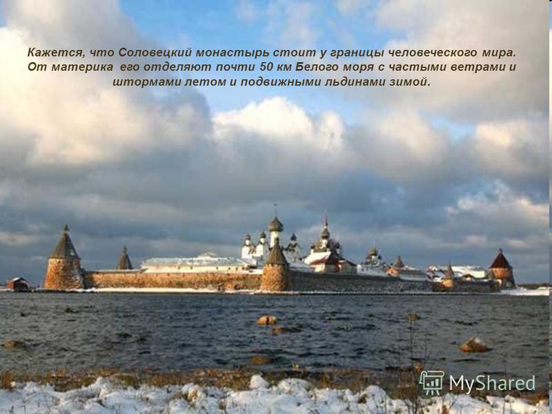 Кажется, что Соловецкий монастырь стоит у границы человеческого мира. От материка его отделяют почти 50 км Белого моря с частыми ветрами и штормами летом и подвижными льдинами зимой Кажется, что Соловецкий монастырь стоит у границы человеческого мира