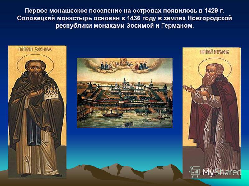 Первое монашеское поселение на островах появилось в 1429 г. Соловецкий монастырь основан в 1436 году в землях Новгородской республики монахами Зосимой и Германом.