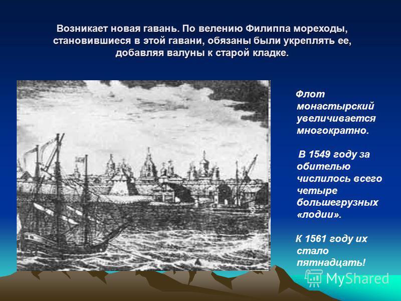 Флот монастырский увеличивается многократно. В 1549 году за обителью числилось всего четыре большегрузных «лоджии». К 1561 году их стало пятнадцать! Возникает новая гавань. По велению Филиппа мореходы, становившиеся в этой гавани, обязаны были укрепл