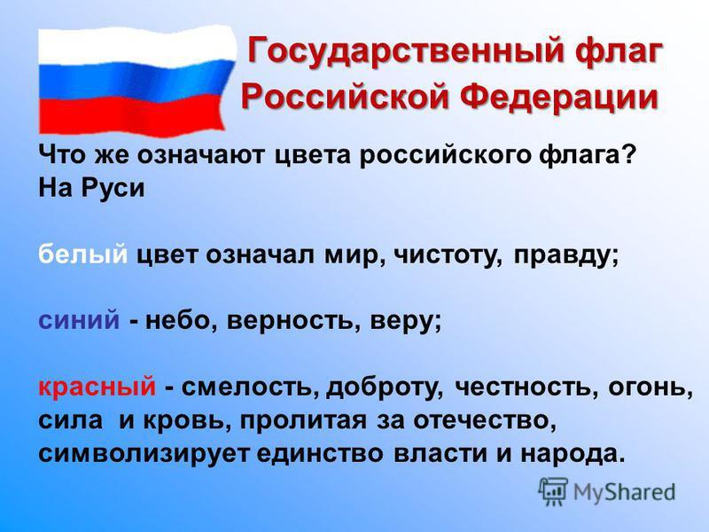 Государственный флаг Российской Федерации Российской Федерации Что же означают цвета российского флага? На Руси белый цвет означал мир, чистоту, правду; синий - небо, верность, веру; красный - смелость, доброту, честность, огонь, сила и кровь, пролит