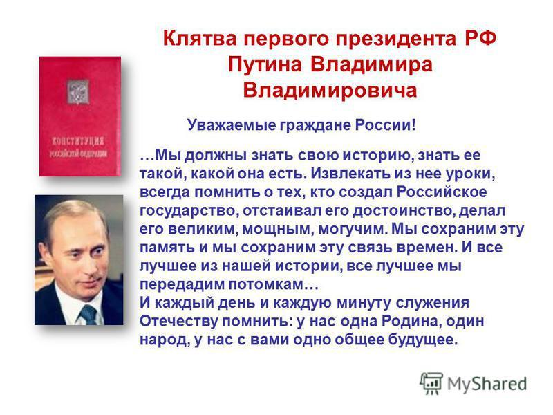 Клятва первого президента РФ Путина Владимира Владимировича Уважаемые граждане России! …Мы должны знать свою историю, знать ее такой, какой она есть. Извлекать из нее уроки, всегда помнить о тех, кто создал Российское государство, отстаивал его досто