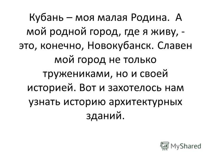 Кубань – моя малая Родина. А мой родной город, где я живу, - это, конечно, Новокубанск. Славен мой город не только тружениками, но и своей историей. Вот и захотелось нам узнать историю архитектурных зданий.
