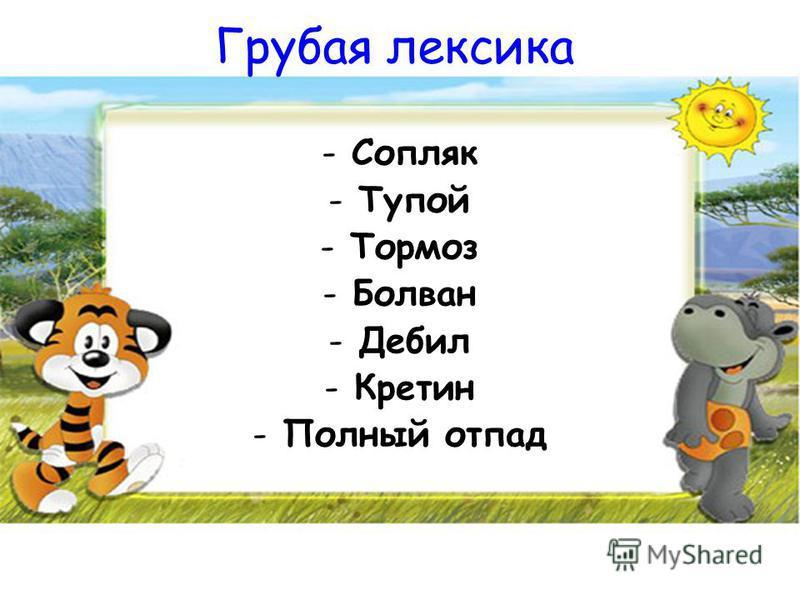 Грубая лексика -Сопляк -Тупой -Тормоз -Болван -Дебил -Кретин -Полный отпад