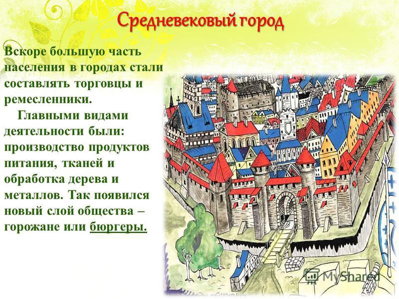Средневековый город Вскоре большую часть населения в городах стали составлять торговцы и ремесленники. Главными видами деятельности были: производство продуктов питания, тканей и обработка дерева и металлов. Так появился новый слой общества – горожан