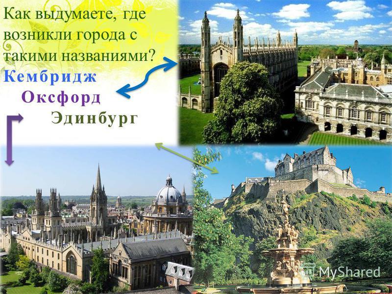 Как выдумаете, где возникли города с такими названиями? Кембридж Оксфорд Эдинбург