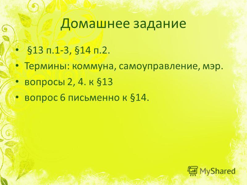 Домашнее задание §13 п.1-3, §14 п.2. Термины: коммуна, самоуправление, мэр. вопросы 2, 4. к §13 вопрос 6 письменно к §14.