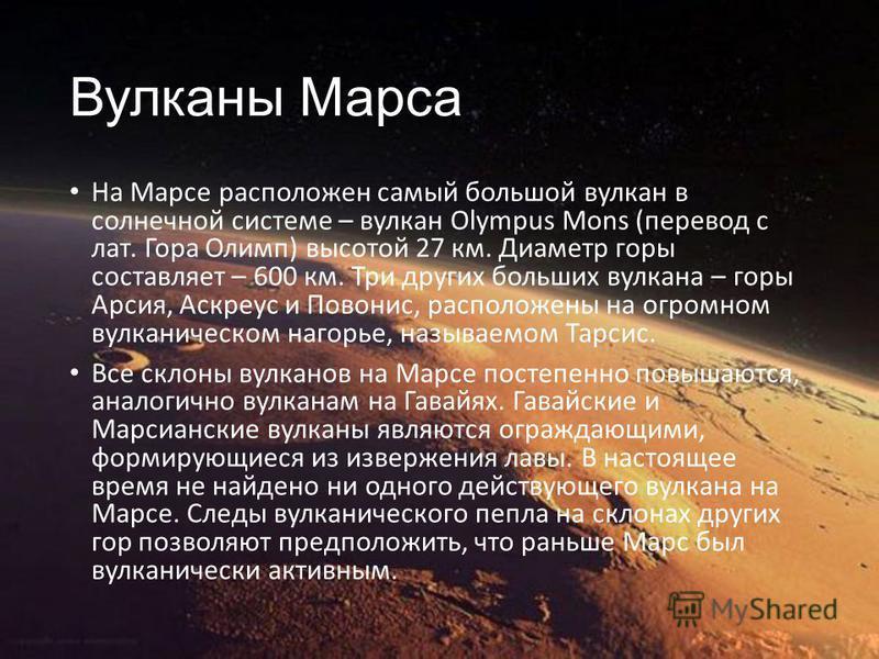 Вулканы Марса На Марсе расположен самый большой вулкан в солнечной системе – вулкан Olympus Mons (перевод с лат. Гора Олимп) высотой 27 км. Диаметр горы составляет – 600 км. Три других больших вулкана – горы Арсия, Аскреус и Повонис, расположены на о