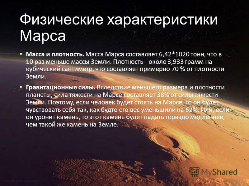 Физические характеристики Марса Масса и плотность. Масса Марса составляет 6,42*1020 тонн, что в 10 раз меньше массы Земли. Плотность - около 3,933 грамм на кубический сантиметр, что составляет примерно 70 % от плотности Земли. Гравитационные силы. Вс
