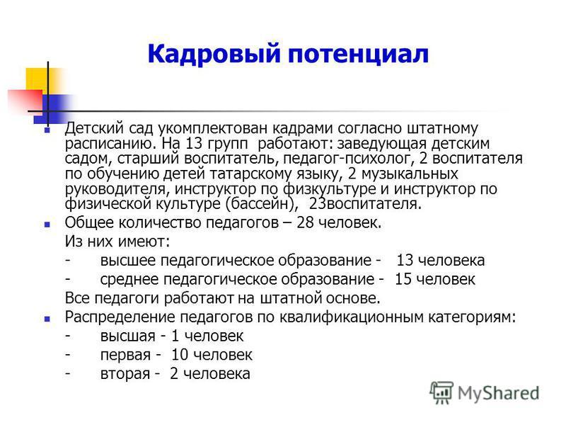 Кадровый потенциал Детский сад укомплектован кадрами согласно штатному расписанию. На 13 групп работают: заведующая детским садом, старший воспитатель, педагог-психолог, 2 воспитателя по обучению детей татарскому языку, 2 музыкальных руководителя, ин