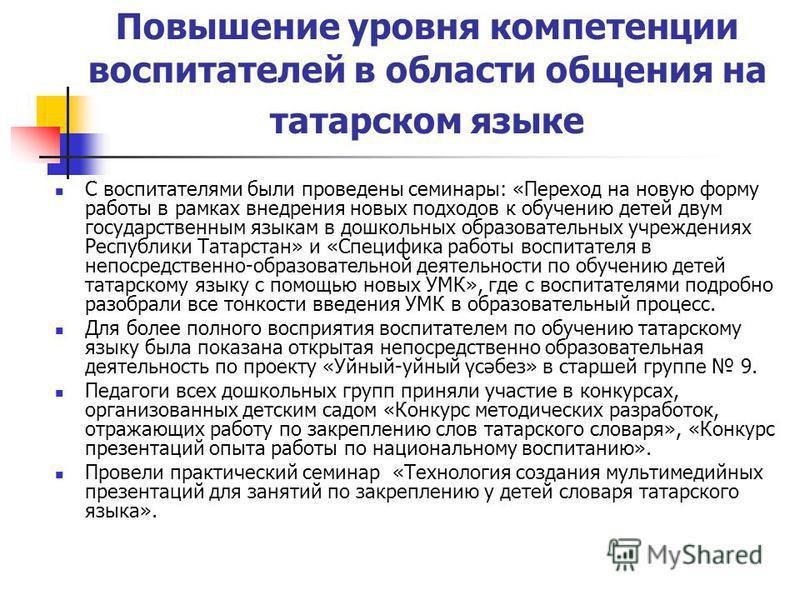 Повышение уровня компетенции воспитателей в области общения на татарском языке С воспитателями были проведены семинары: «Переход на новую форму работы в рамках внедрения новых подходов к обучению детей двум государственным языкам в дошкольных образов