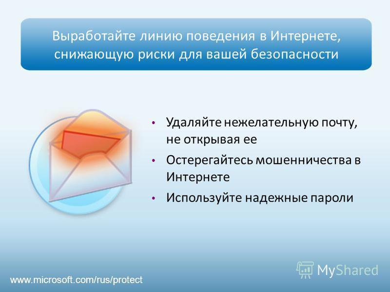 Выработайте линию поведения в Интернете, снижающую риски для вашей безопасности Удаляйте нежелательную почту, не открывая ее Остерегайтесь мошенничества в Интернете Используйте надежные пароли www.microsoft.com/rus/protect