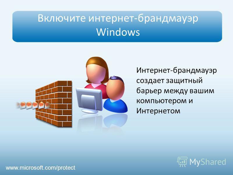 Включите интернет-брандмауэр Windows Интернет-брандмауэр создает защитный барьер между вашим компьютером и Интернетом www.microsoft.com/protect