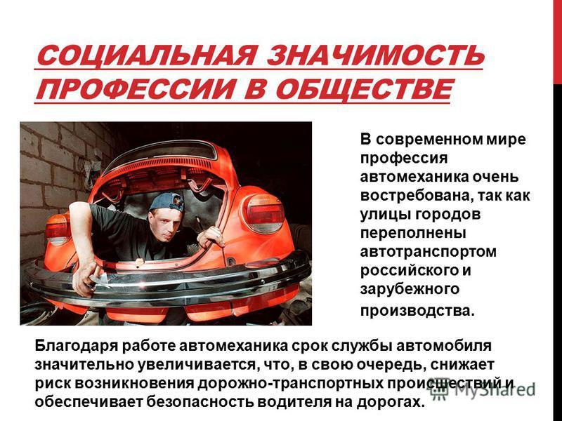 СОЦИАЛЬНАЯ ЗНАЧИМОСТЬ ПРОФЕССИИ В ОБЩЕСТВЕ В современном мире профессия автомеханика очень востребована, так как улицы городов переполнены автотранспортом российского и зарубежного производства. Благодаря работе автомеханика срок службы автомобиля зн