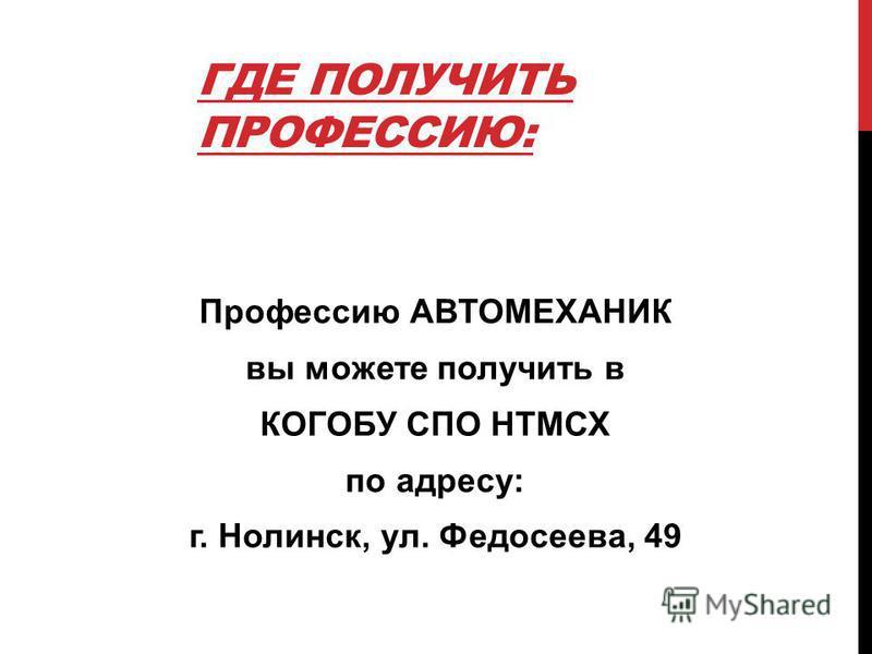ГДЕ ПОЛУЧИТЬ ПРОФЕССИЮ: Профессию АВТОМЕХАНИК вы можете получить в КОГОБУ СПО НТМСХ по адресу: г. Нолинск, ул. Федосеева, 49