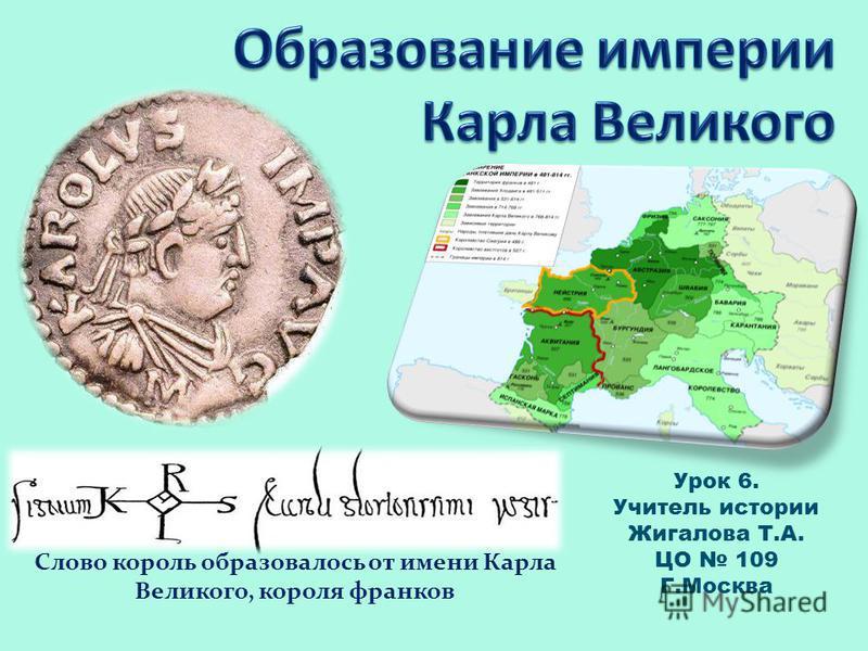 Слово король образовалось от имени Карла Великого, короля франков Урок 6. Учитель истории Жигалова Т.А. ЦО 109 Г.Москва