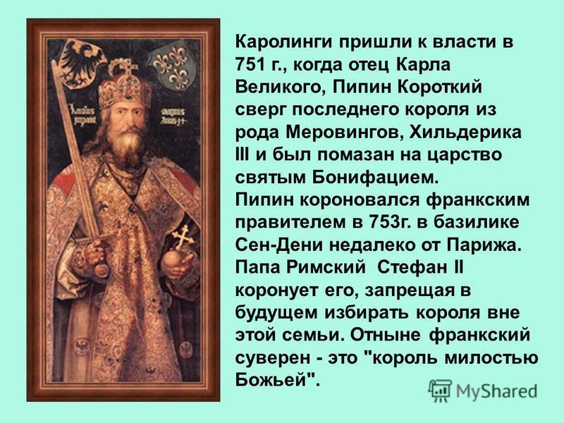 Каролинги пришли к власти в 751 г., когда отец Карла Великого, Пипин Короткий сверг последнего короля из рода Меровингов, Хильдерика III и был помазан на царство святым Бонифацием. Пипин короновался франкским правителем в 753 г. в базилике Сен-Дени н