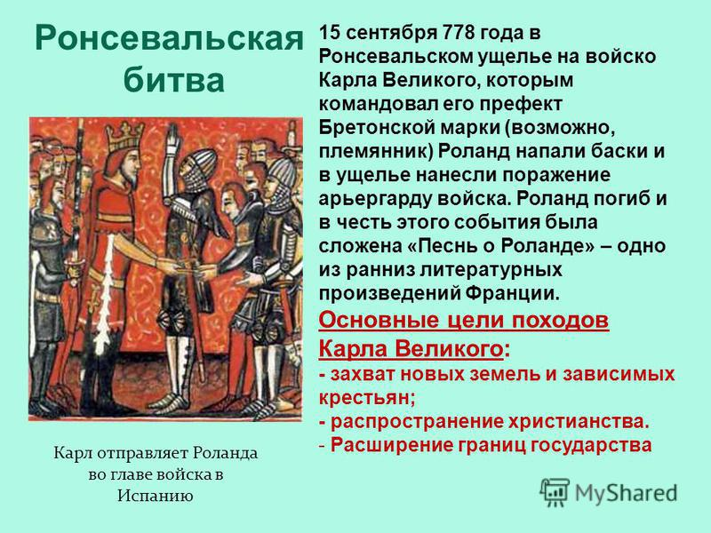 Ронсевальская битва 15 сентября 778 года в Ронсевальском ущелье на войско Карла Великого, которым командовал его префект Бретонской марки (возможно, племянник) Роланд напали баски и в ущелье нанесли поражение арьергарду войска. Роланд погиб и в честь