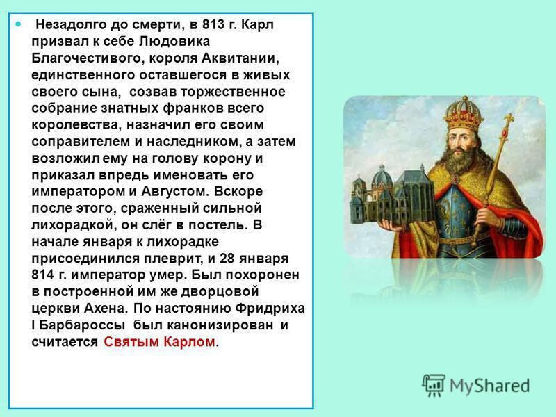 Незадолго до смерти, в 813 г. Карл призвал к себе Людовика Благочестивого, короля Аквитании, единственного оставшегося в живых своего сына, созвав торжественное собрание знатных франков всего королевства, назначил его своим соправителем и наследником