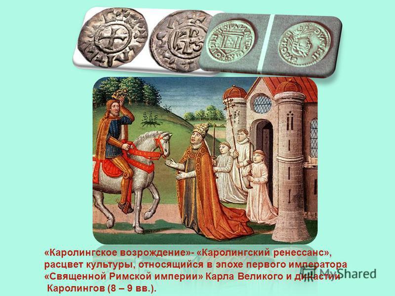 «Каролингское возрождение»- «Каролингский ренессанс», расцвет культуры, относящийся в эпохе первого императора «Священной Римской империи» Карла Великого и династии Каролингов (8 – 9 вв.).