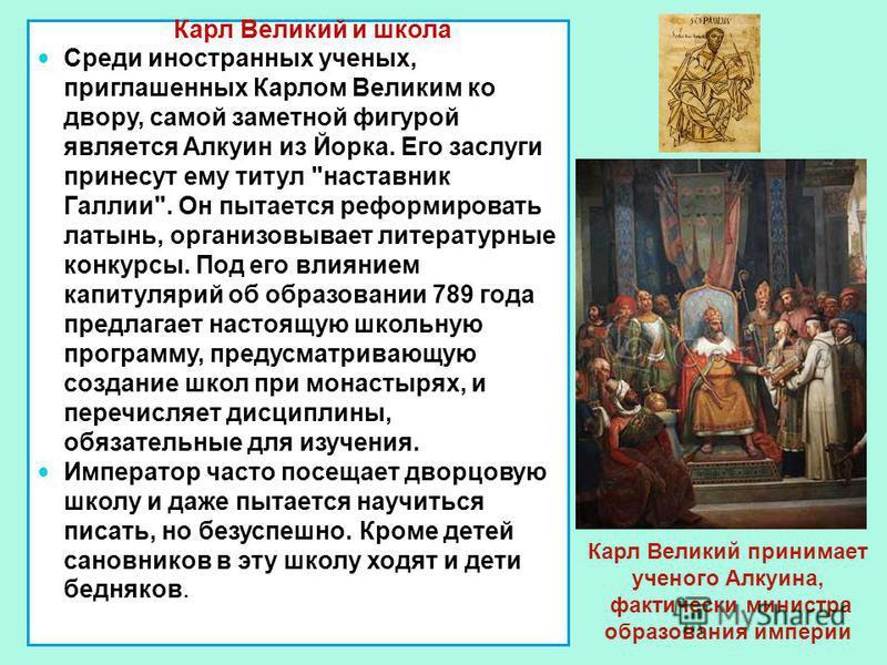 Карл Великий и школа Среди иностранных ученых, приглашенных Карлом Великим ко двору, самой заметной фигурой является Алкуин из Йорка. Его заслуги принесут ему титул