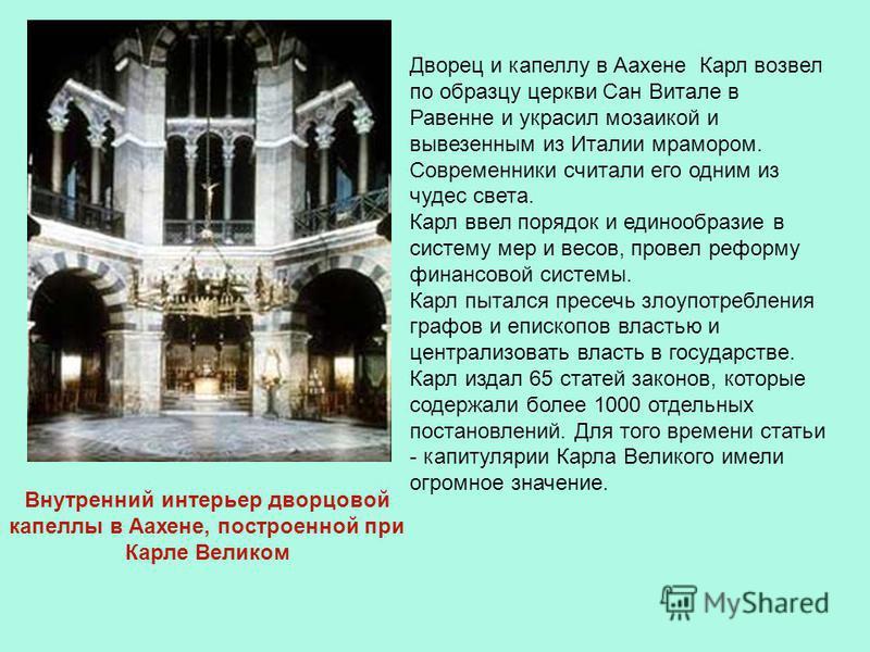 Дворец и капеллу в Аахене Карл возвел по образцу церкви Сан Витале в Равенне и украсил мозаикой и вывезенным из Италии мрамором. Современники считали его одним из чудес света. Карл ввел порядок и единообразие в систему мер и весов, провел реформу фин