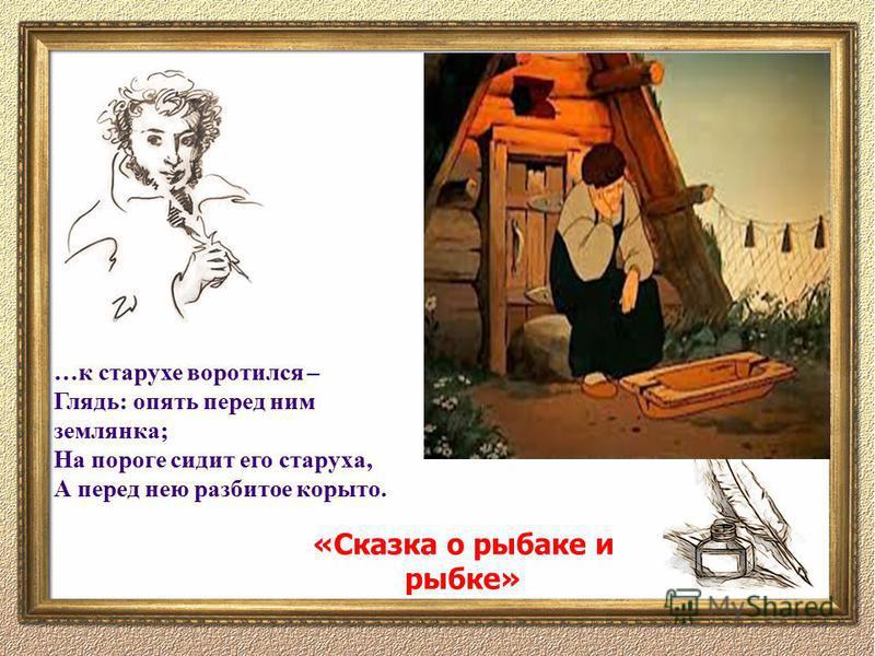 …к старухе воротился – Глядь: опять перед ним землянка; На пороге сидит его старуха, А перед нею разбитое корыто. «Сказка о рыбаке и рыбке»