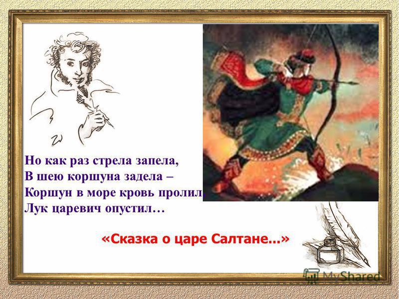 Но как раз стрела запела, В шею коршуна задела – Коршун в море кровь пролил, Лук царевич опустил… «Сказка о царе Салтане...»