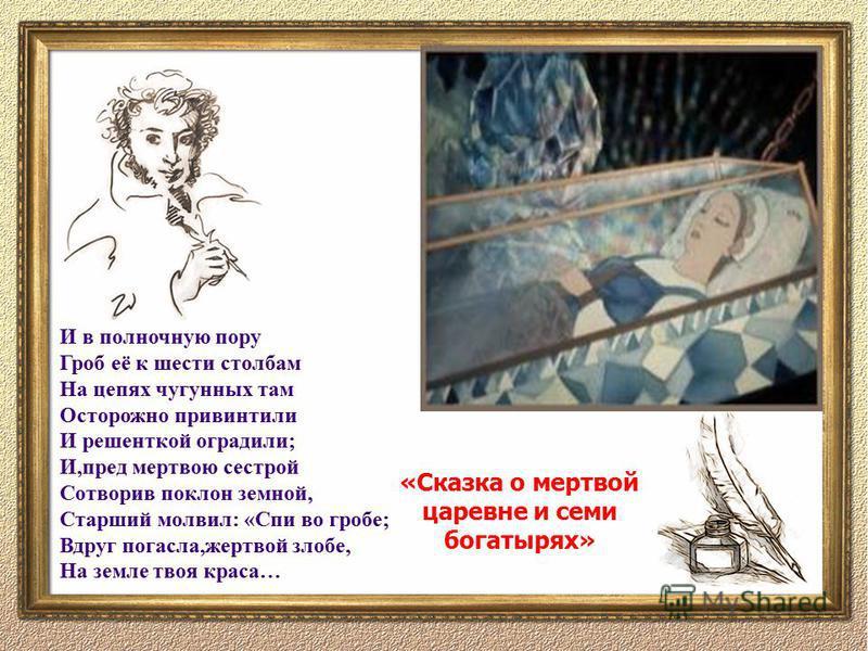 И в полночную пору Гроб её к шести столбам На цепях чугунных там Осторожно привинтили И решенткой оградили; И,пред мертвою сестрой Сотворив поклон земной, Старший молвил: «Спи во гробе; Вдруг погасла,жертвой злобе, На земле твоя краса… «Сказка о мерт