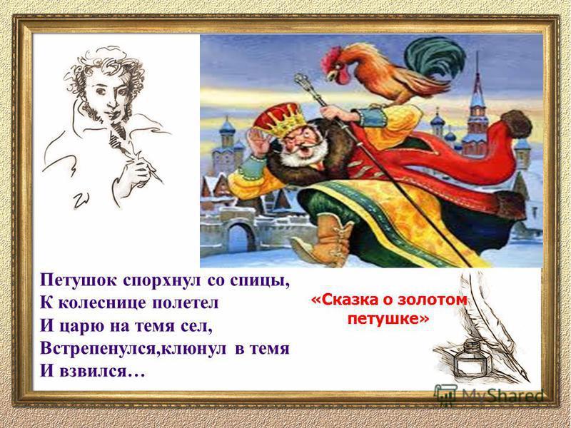 Петушок спорхнул со спицы, К колеснице полетел И царю на темя сел, Встрепенулся,клюнул в темя И взвился… «Сказка о золотом петушке»