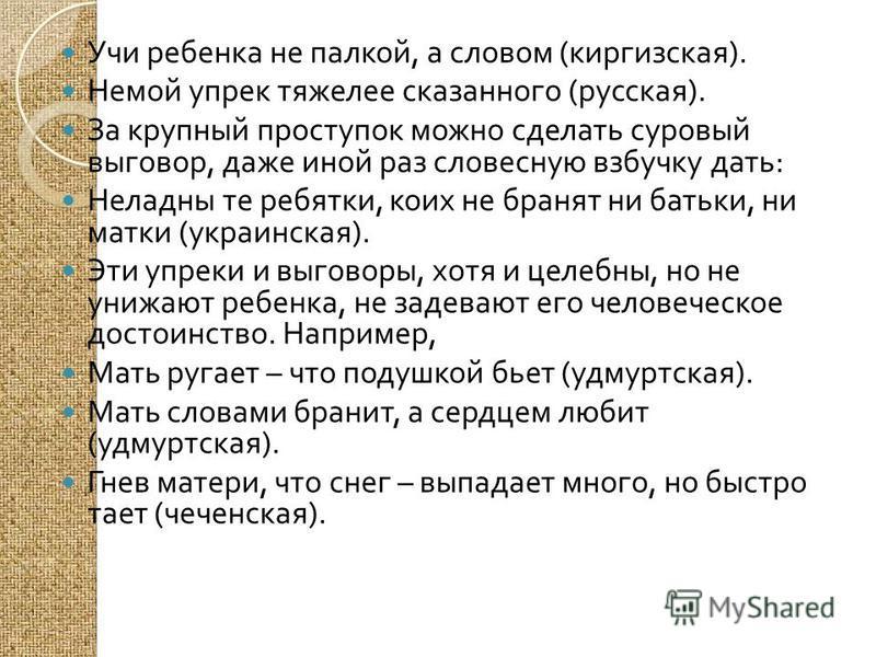 Учи ребенка не палкой, а словом ( киргизская ). Немой упрек тяжелее сказанного ( русская ). За крупный проступок можно сделать суровый выговор, даже иной раз словесную взбучку дать : Неладны те ребятки, коих не бранят ни батьки, ни матки ( украинская