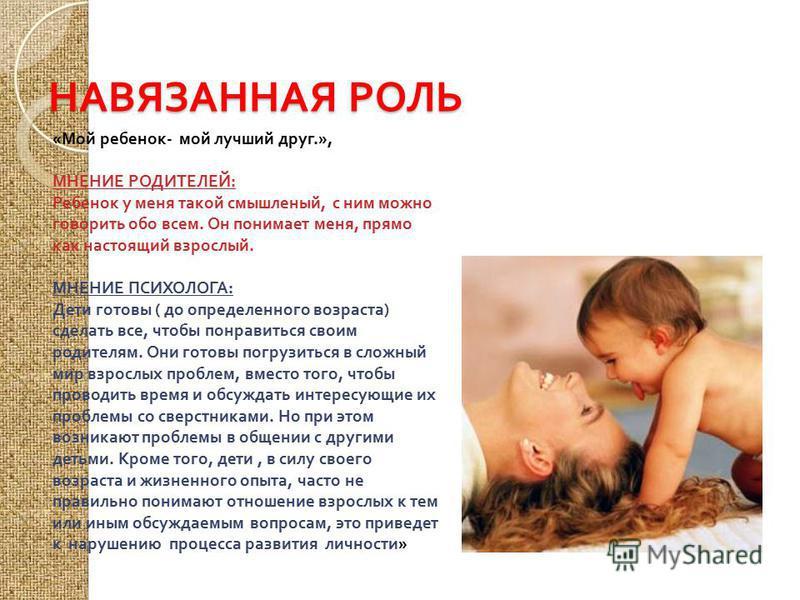 НАВЯЗАННАЯ РОЛЬ « Мой ребенок - мой лучший друг.», МНЕНИЕ РОДИТЕЛЕЙ : Ребенок у меня такой смышленый, с ним можно говорить обо всем. Он понимает меня, прямо как настоящий взрослый. МНЕНИЕ ПСИХОЛОГА : Дети готовы ( до определенного возраста ) сделать