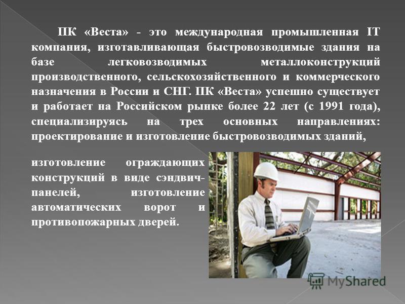 ПК «Веста» - это международная промышленная IT компания, изготавливающая быстровозводимые здания на базе легковозводимых металлоконструкций производственного, сельскохозяйственного и коммерческого назначения в России и СНГ. ПК «Веста» успешно существ