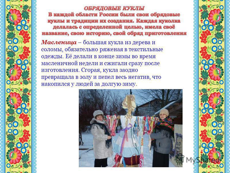 Масленица – большая кукла из дерева и соломы, обязательно ряженая в текстильные одежды. Её делали в конце зимы во время масленичной недели и сжигали сразу после изготовления. Сгорая, кукла заодно превращала в золу и пепел весь негатив, что накопился