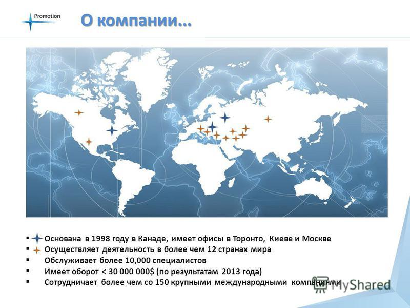 О компании... Основана в 1998 году в Канаде, имеет офисы в Торонто, Киеве и Москве Осуществляет деятельность в более чем 12 странах мира Обслуживает более 10,000 специалистов Имеет оборот < 30 000 000$ (по результатам 2013 года) Сотрудничает более че