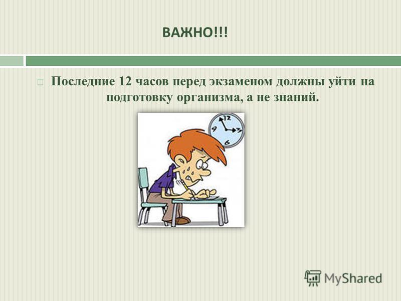 ВАЖНО !!! Последние 12 часов перед экзаменом должны уйти на подготовку организма, а не знаний.