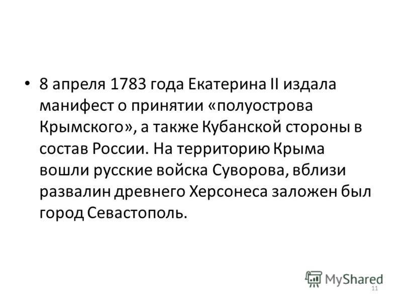 11 8 апреля 1783 года Екатерина II издала манифест о принятии «полуострова Крымского», а также Кубанской стороны в состав России. На территорию Крыма вошли русские войска Суворова, вблизи развалин древнего Херсонеса заложен был город Севастополь.