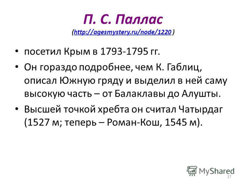 17 П. С. Паллас (http://agesmystery.ru/node/1220 )http://agesmystery.ru/node/1220 посетил Крым в 1793-1795 гг. Он гораздо подробнее, чем К. Габлиц, описал Южную гряду и выделил в ней саму высокую часть – от Балаклавы до Алушты. Высшей точкой хребта о
