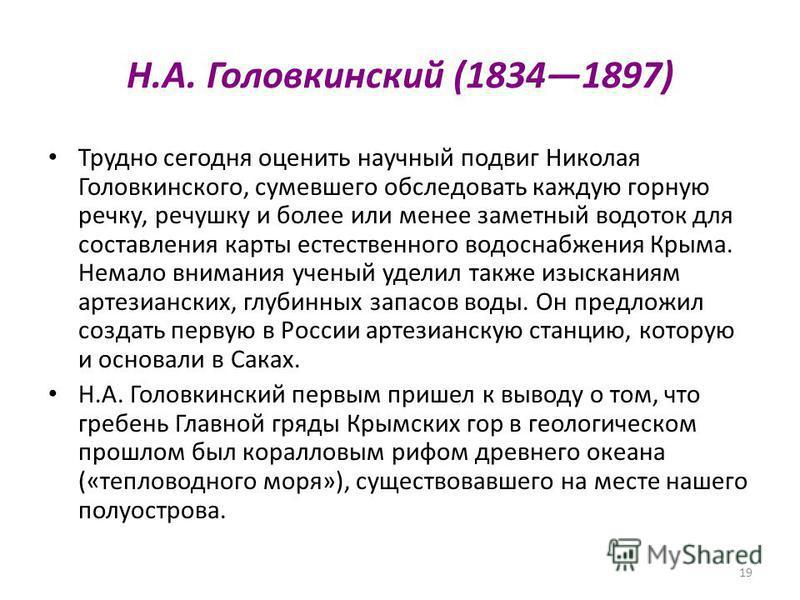 19 Н.А. Головкинский (18341897) Трудно сегодня оценить научный подвиг Николая Головкинского, сумевшего обследовать каждую горную речку, речушку и более или менее заметный водоток для составления карты естественного водоснабжения Крыма. Немало внимани